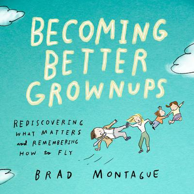 Brad Montague - Becoming Better Grownups