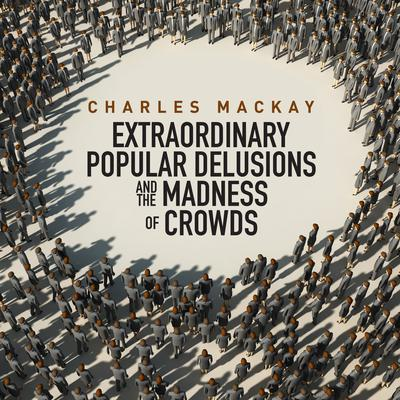 Charles Mackkay - Memoirs of Extraordinary Popular Delusions and the Madness of Crowds